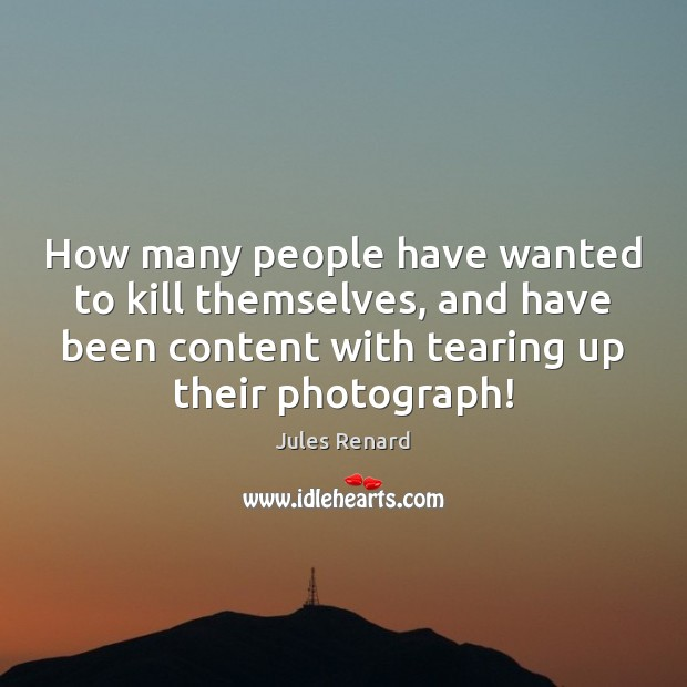 How many people have wanted to kill themselves, and have been content Jules Renard Picture Quote