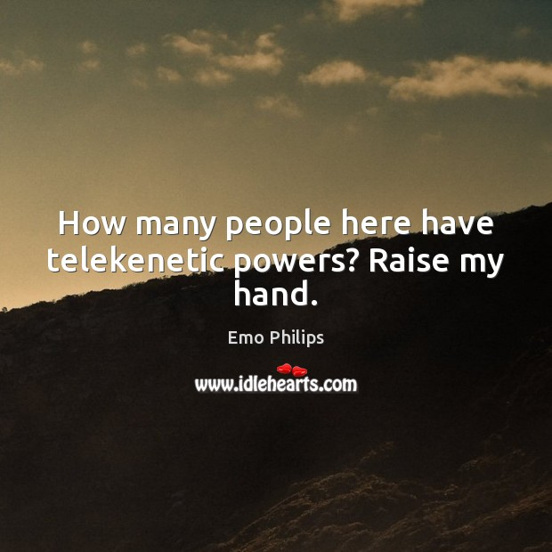 How many people here have telekenetic powers? Raise my hand. Emo Philips Picture Quote