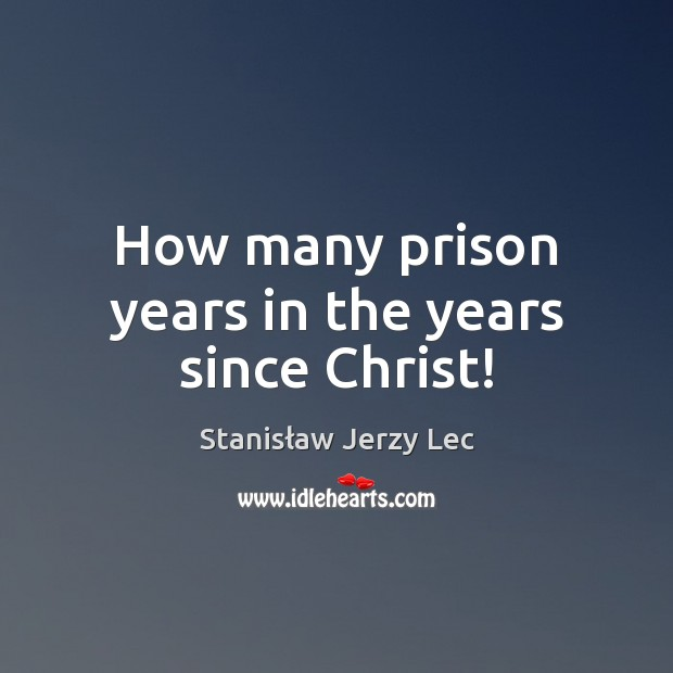 How many prison years in the years since Christ! Stanisław Jerzy Lec Picture Quote