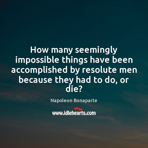 How many seemingly impossible things have been accomplished by resolute men because Napoleon Bonaparte Picture Quote