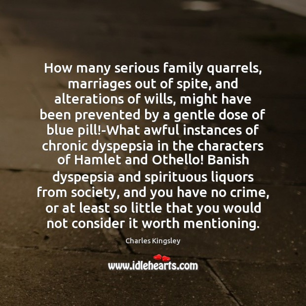 How many serious family quarrels, marriages out of spite, and alterations of Image