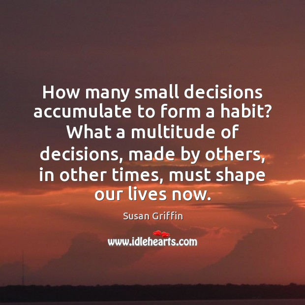How many small decisions accumulate to form a habit? What a multitude Image
