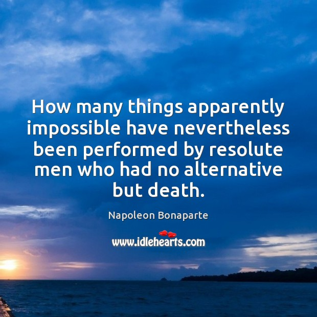 How many things apparently impossible have nevertheless been performed by resolute men Napoleon Bonaparte Picture Quote