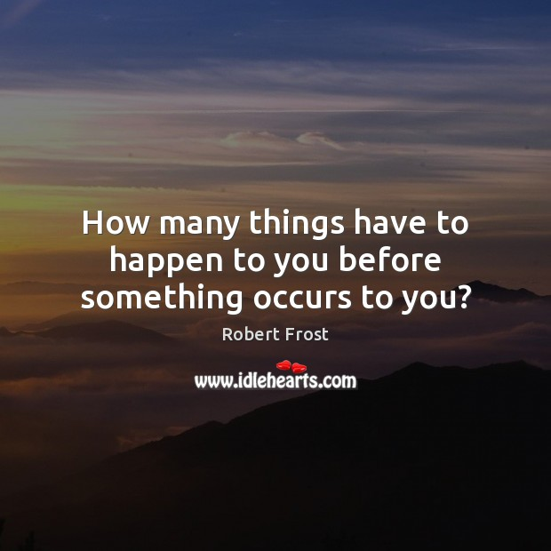 How many things have to happen to you before something occurs to you? Robert Frost Picture Quote