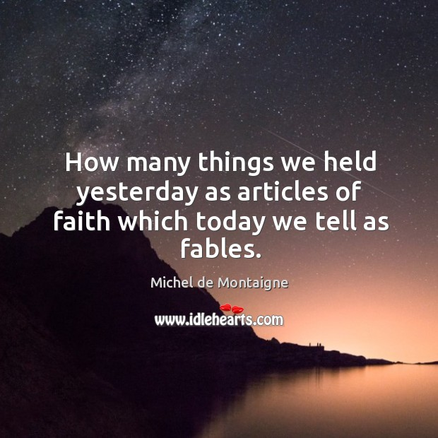 Image, How many things we held yesterday as articles of faith which today we tell as fables.