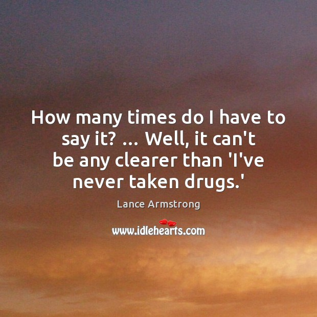 How many times do I have to say it? … Well, it can't Lance Armstrong Picture Quote
