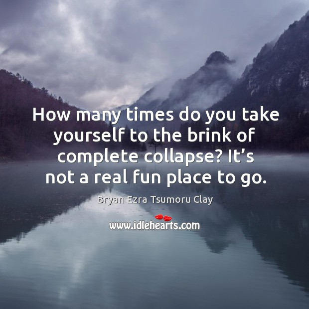 Image, How many times do you take yourself to the brink of complete collapse? it's not a real fun place to go.