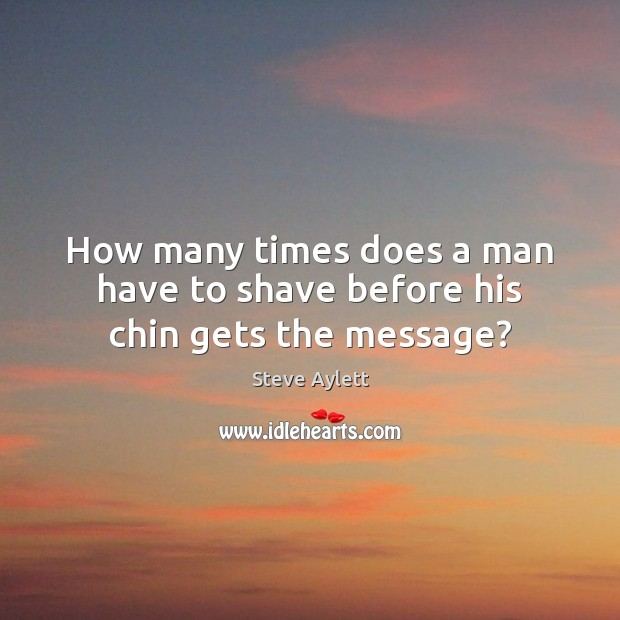 How many times does a man have to shave before his chin gets the message? Image