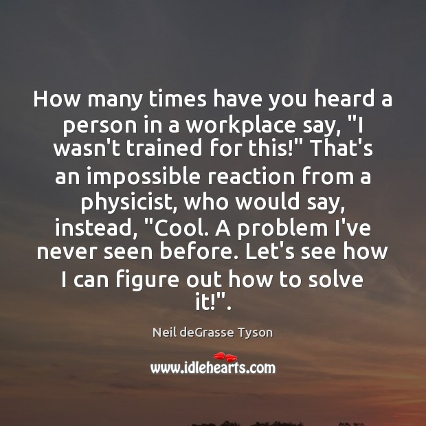 """How many times have you heard a person in a workplace say, """" Neil deGrasse Tyson Picture Quote"""