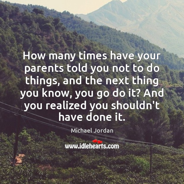 How many times have your parents told you not to do things, Michael Jordan Picture Quote