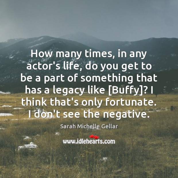 Image, How many times, in any actor's life, do you get to be