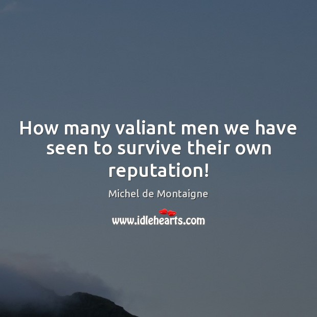 How many valiant men we have seen to survive their own reputation! Image