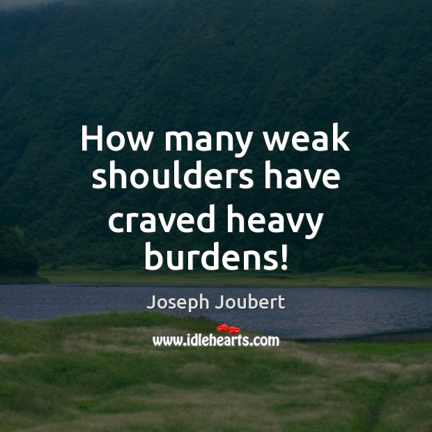 Image, How many weak shoulders have craved heavy burdens!