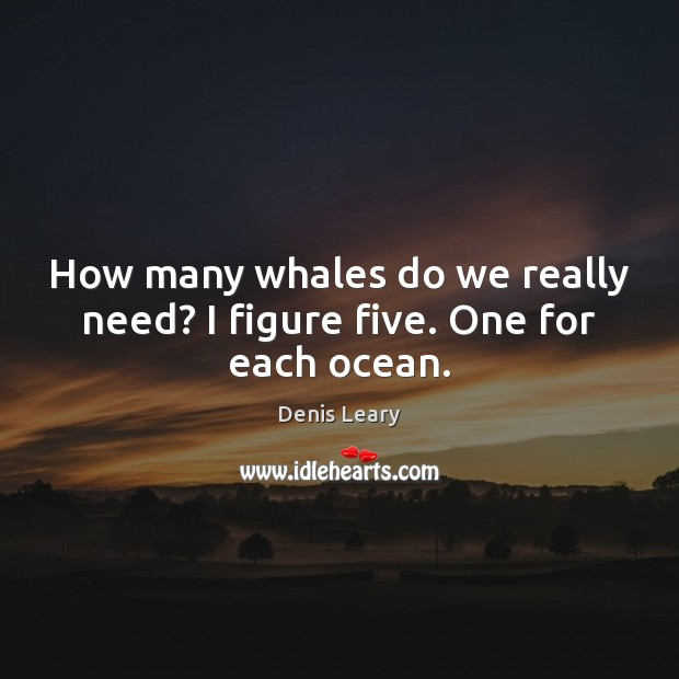 How many whales do we really need? I figure five. One for each ocean. Denis Leary Picture Quote