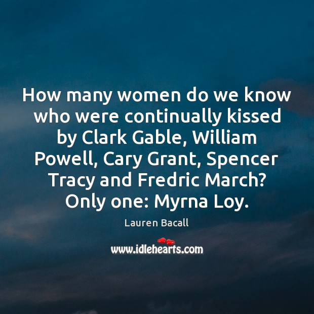 How many women do we know who were continually kissed by Clark Lauren Bacall Picture Quote
