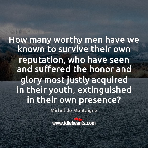 Image, How many worthy men have we known to survive their own reputation,