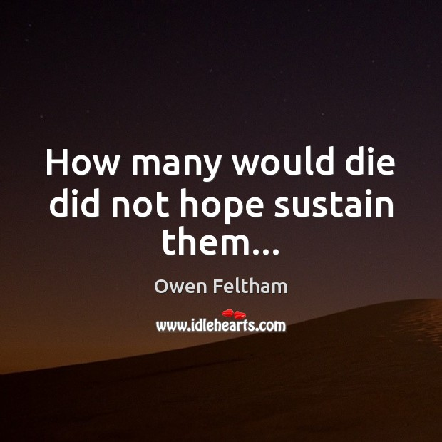 How many would die did not hope sustain them… Owen Feltham Picture Quote