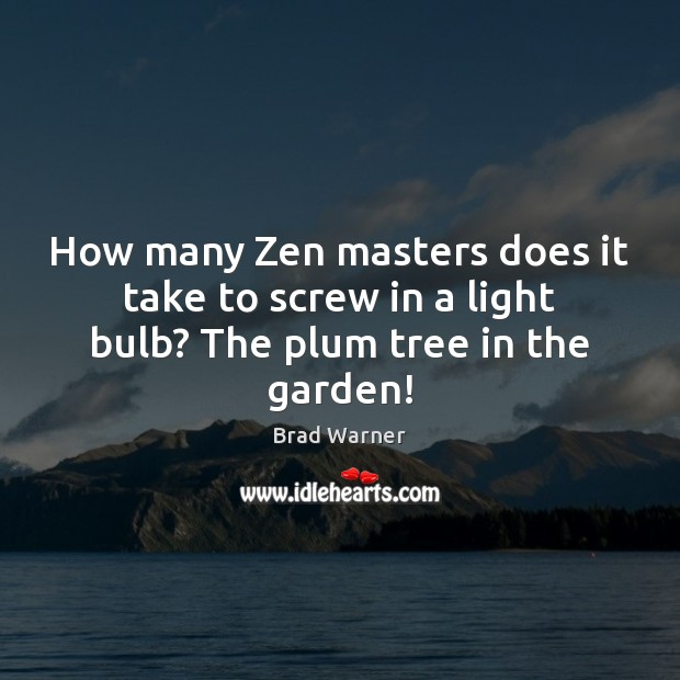 How many Zen masters does it take to screw in a light bulb? The plum tree in the garden! Brad Warner Picture Quote