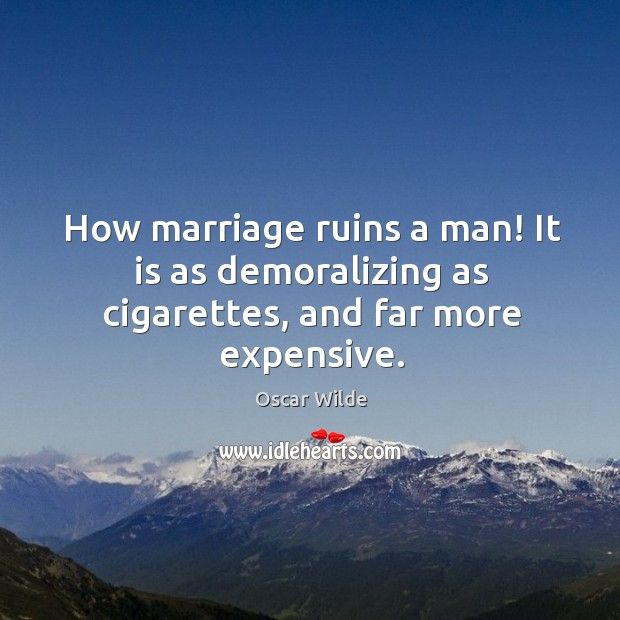 Image, How marriage ruins a man! it is as demoralizing as cigarettes, and far more expensive.