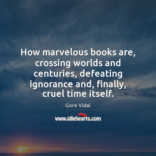 How marvelous books are, crossing worlds and centuries, defeating ignorance and, finally, Gore Vidal Picture Quote