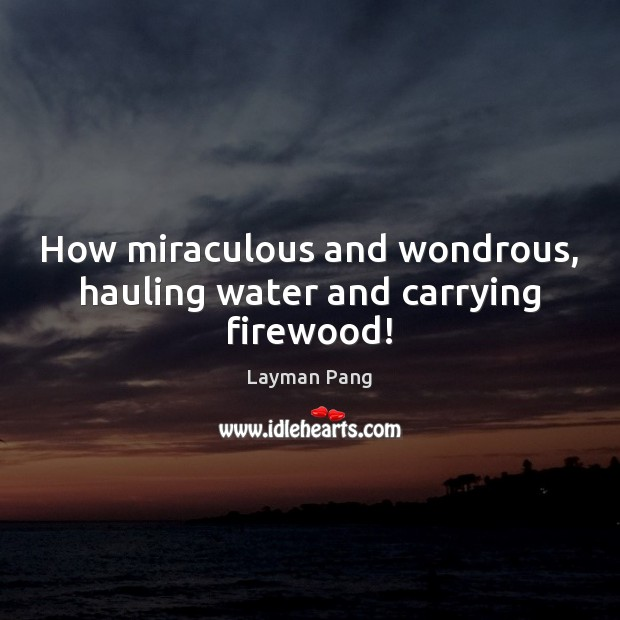 How miraculous and wondrous, hauling water and carrying firewood! Image