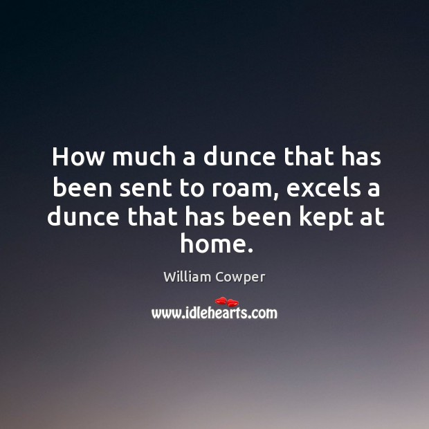 How much a dunce that has been sent to roam, excels a dunce that has been kept at home. Image