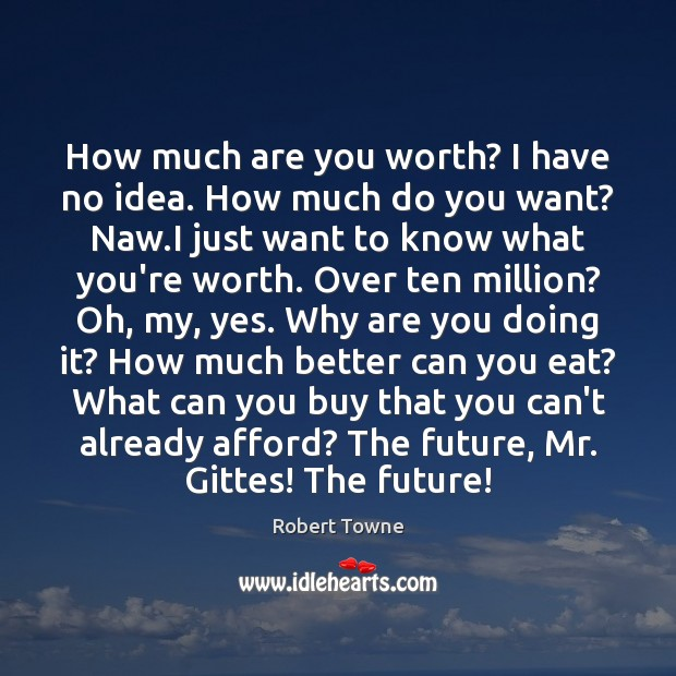 How much are you worth? I have no idea. How much do Robert Towne Picture Quote