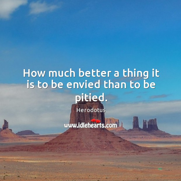 Image, How much better a thing it is to be envied than to be pitied.