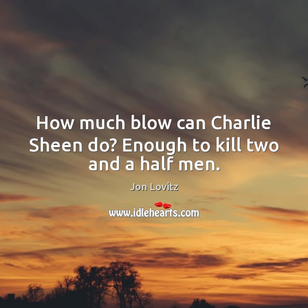 How much blow can Charlie Sheen do? Enough to kill two and a half men. Jon Lovitz Picture Quote