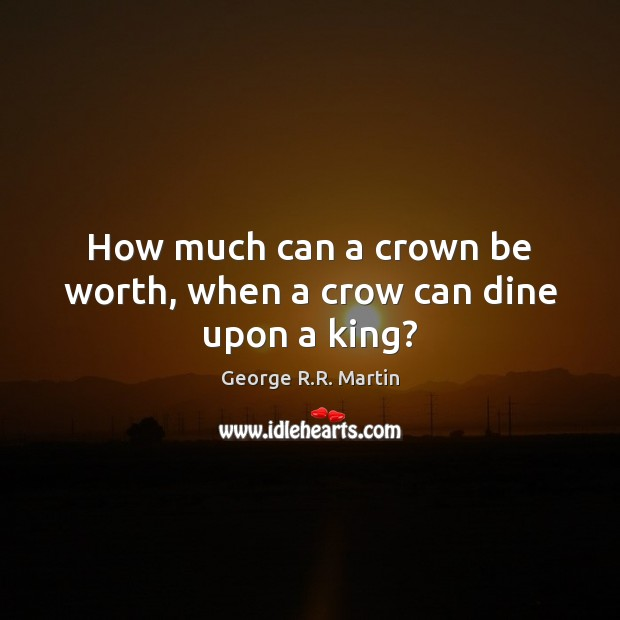 How much can a crown be worth, when a crow can dine upon a king? George R.R. Martin Picture Quote