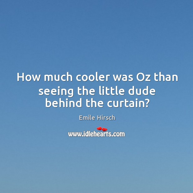 How much cooler was oz than seeing the little dude behind the curtain? Emile Hirsch Picture Quote