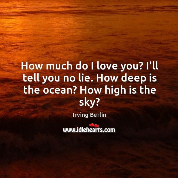 Image, How much do I love you? I'll tell you no lie. How deep is the ocean? How high is the sky?