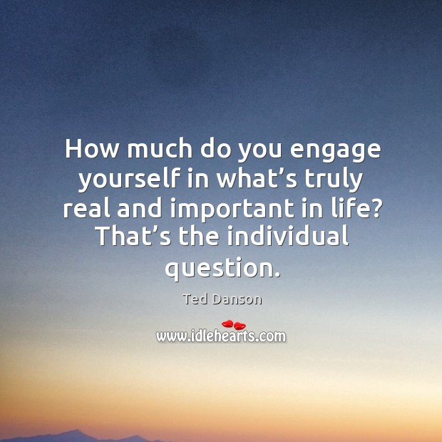 How much do you engage yourself in what's truly real and important in life? Ted Danson Picture Quote