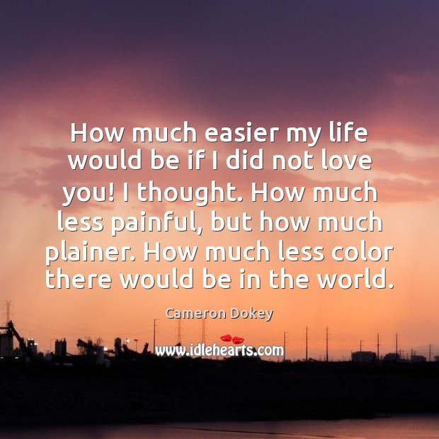 How much easier my life would be if I did not love Image