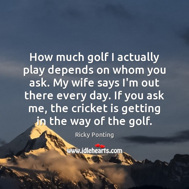 How much golf I actually play depends on whom you ask. My Ricky Ponting Picture Quote
