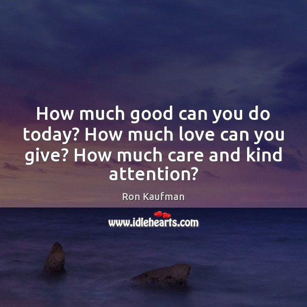 How much good can you do today? How much love can you Ron Kaufman Picture Quote