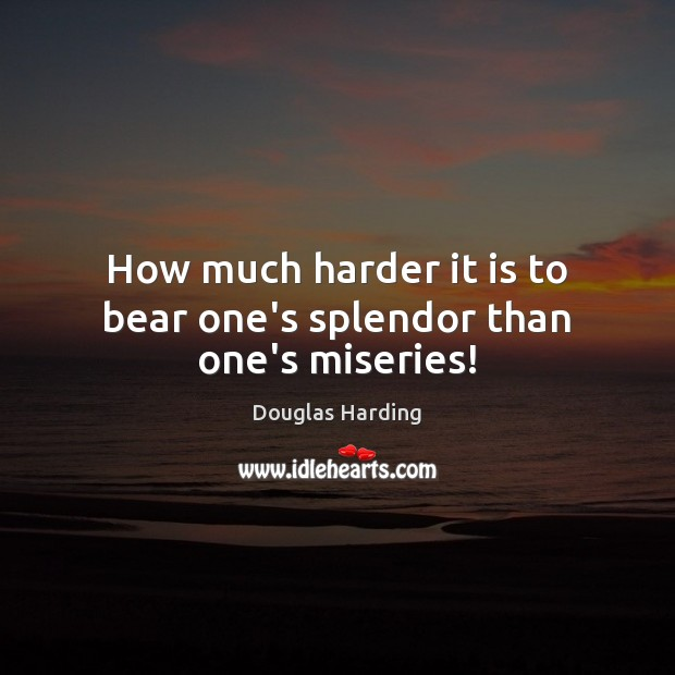 How much harder it is to bear one's splendor than one's miseries! Image