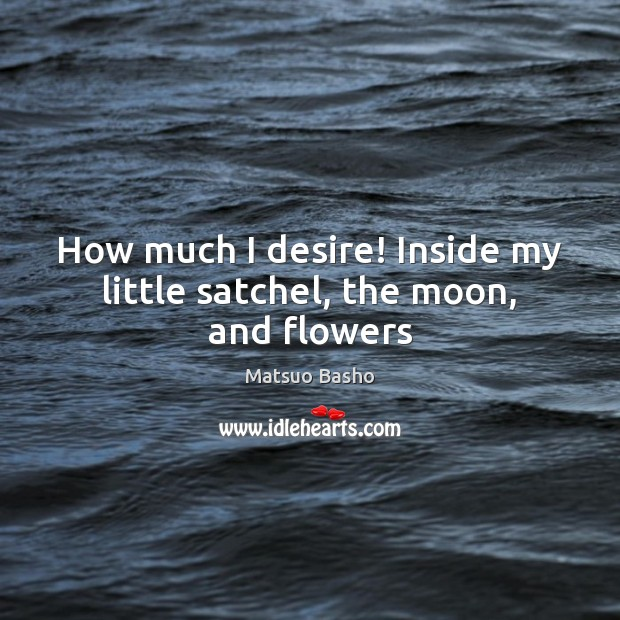 How much I desire! Inside my little satchel, the moon, and flowers Matsuo Basho Picture Quote