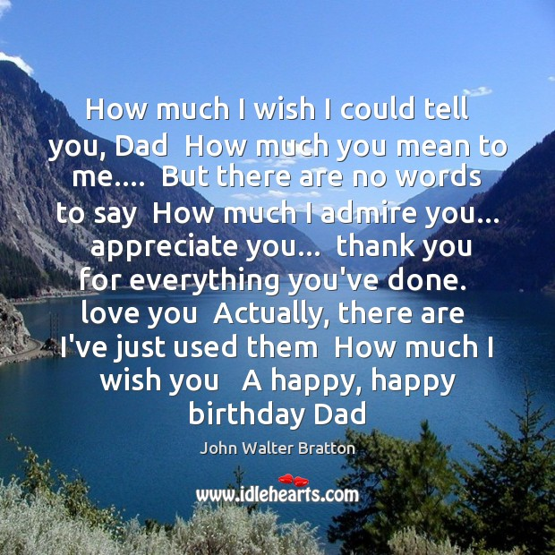 How much I wish I could tell you, Dad  How much you John Walter Bratton Picture Quote