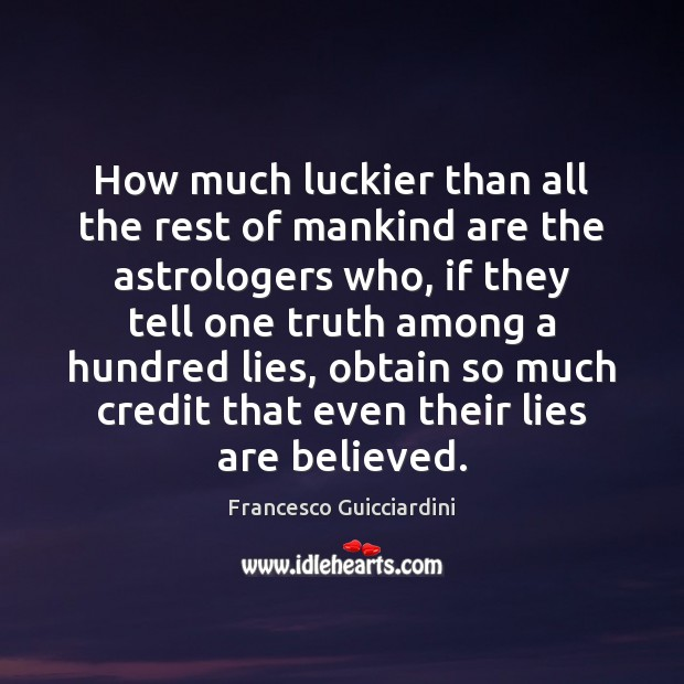 How much luckier than all the rest of mankind are the astrologers Francesco Guicciardini Picture Quote