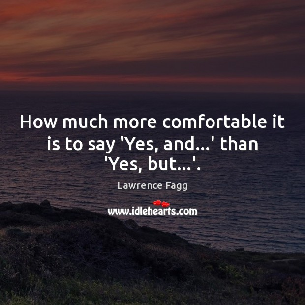How much more comfortable it is to say 'Yes, and…' than 'Yes, but…'. Image