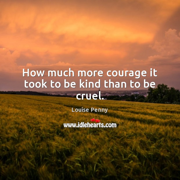 Image, How much more courage it took to be kind than to be cruel.