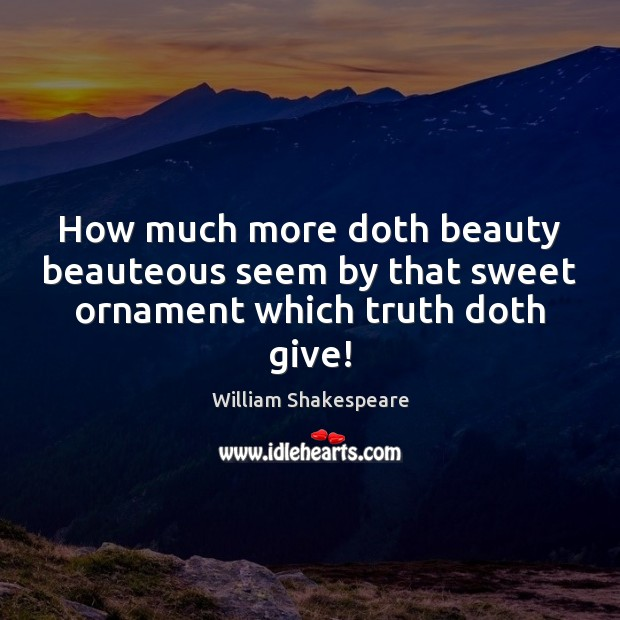 How much more doth beauty beauteous seem by that sweet ornament which truth doth give! Image