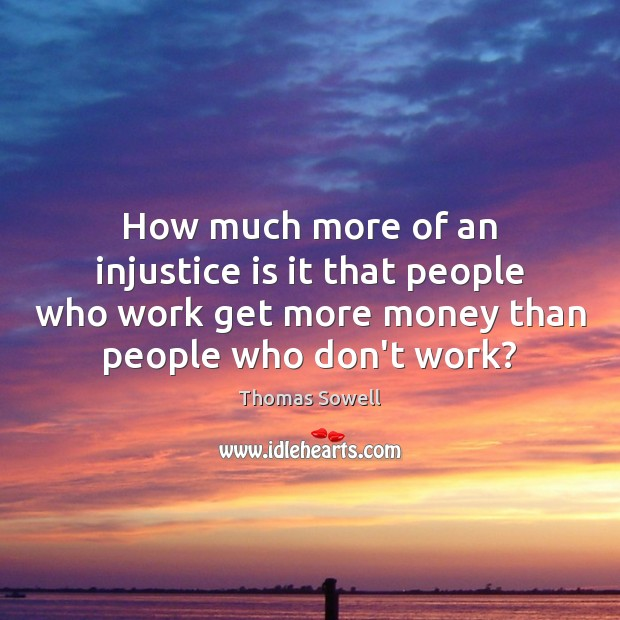 How much more of an injustice is it that people who work Thomas Sowell Picture Quote