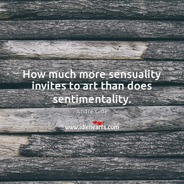 How much more sensuality invites to art than does sentimentality. Image