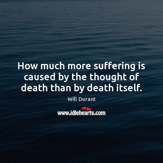 How much more suffering is caused by the thought of death than by death itself. Will Durant Picture Quote