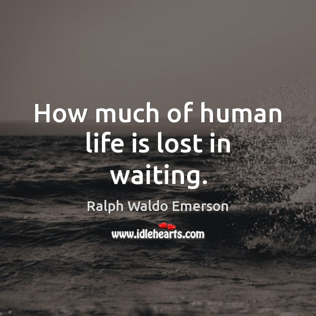 How much of human life is lost in waiting. Image