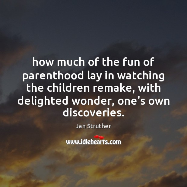 How much of the fun of parenthood lay in watching the children Jan Struther Picture Quote