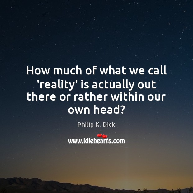 How much of what we call 'reality' is actually out there or rather within our own head? Image