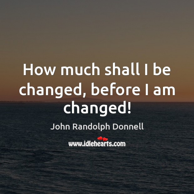How much shall I be changed, before I am changed! Image